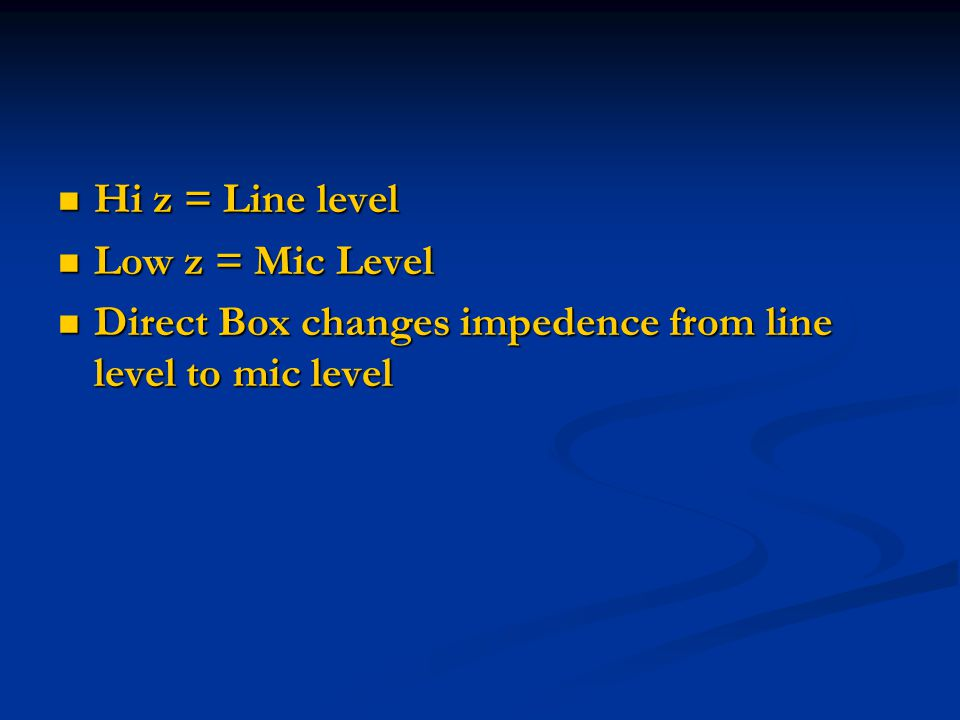 Hi z = Line level Hi z = Line level Low z = Mic Level Low z = Mic Level Direct Box changes impedence from line level to mic level Direct Box changes impedence from line level to mic level