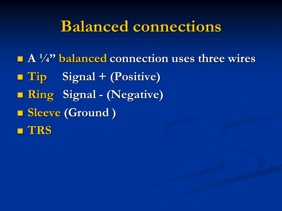 Balanced connections A ¼ balanced connection uses three wires A ¼ balanced connection uses three wires Tip Signal + (Positive) Tip Signal + (Positive) Ring Signal - (Negative) Ring Signal - (Negative) Sleeve (Ground ) Sleeve (Ground ) TRS TRS