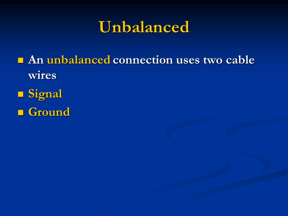 Unbalanced An unbalanced connection uses two cable wires An unbalanced connection uses two cable wires Signal Signal Ground Ground