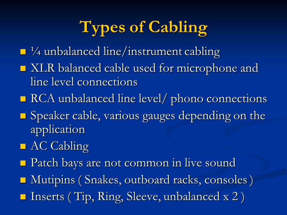 Types of Cabling ¼ unbalanced line/instrument cabling ¼ unbalanced line/instrument cabling XLR balanced cable used for microphone and line level connections XLR balanced cable used for microphone and line level connections RCA unbalanced line level/ phono connections RCA unbalanced line level/ phono connections Speaker cable, various gauges depending on the application Speaker cable, various gauges depending on the application AC Cabling AC Cabling Patch bays are not common in live sound Patch bays are not common in live sound Mutipins ( Snakes, outboard racks, consoles ) Mutipins ( Snakes, outboard racks, consoles ) Inserts ( Tip, Ring, Sleeve, unbalanced x 2 ) Inserts ( Tip, Ring, Sleeve, unbalanced x 2 )