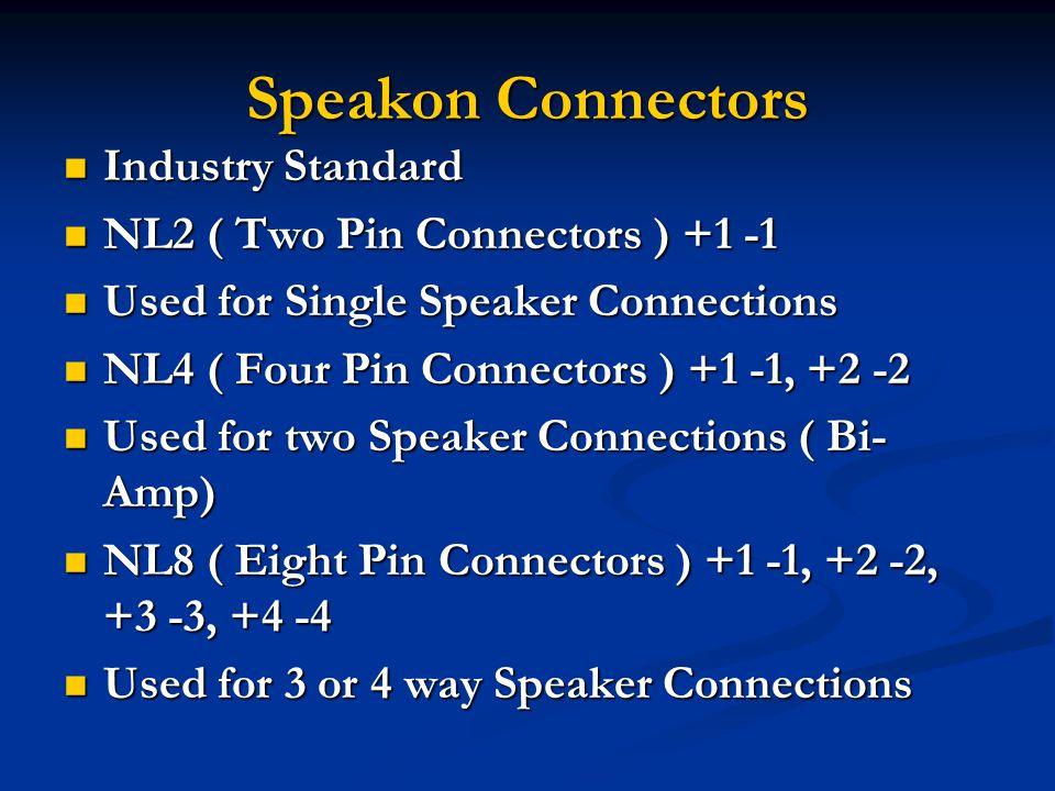 Speakon Connectors Industry Standard Industry Standard NL2 ( Two Pin Connectors ) +1 -1 NL2 ( Two Pin Connectors ) +1 -1 Used for Single Speaker Connections Used for Single Speaker Connections NL4 ( Four Pin Connectors ) +1 -1, +2 -2 NL4 ( Four Pin Connectors ) +1 -1, +2 -2 Used for two Speaker Connections ( Bi- Amp) Used for two Speaker Connections ( Bi- Amp) NL8 ( Eight Pin Connectors ) +1 -1, +2 -2, +3 -3, +4 -4 NL8 ( Eight Pin Connectors ) +1 -1, +2 -2, +3 -3, +4 -4 Used for 3 or 4 way Speaker Connections Used for 3 or 4 way Speaker Connections