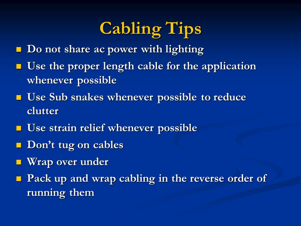 Cabling Tips Do not share ac power with lighting Do not share ac power with lighting Use the proper length cable for the application whenever possible Use the proper length cable for the application whenever possible Use Sub snakes whenever possible to reduce clutter Use Sub snakes whenever possible to reduce clutter Use strain relief whenever possible Use strain relief whenever possible Dont tug on cables Dont tug on cables Wrap over under Wrap over under Pack up and wrap cabling in the reverse order of running them Pack up and wrap cabling in the reverse order of running them
