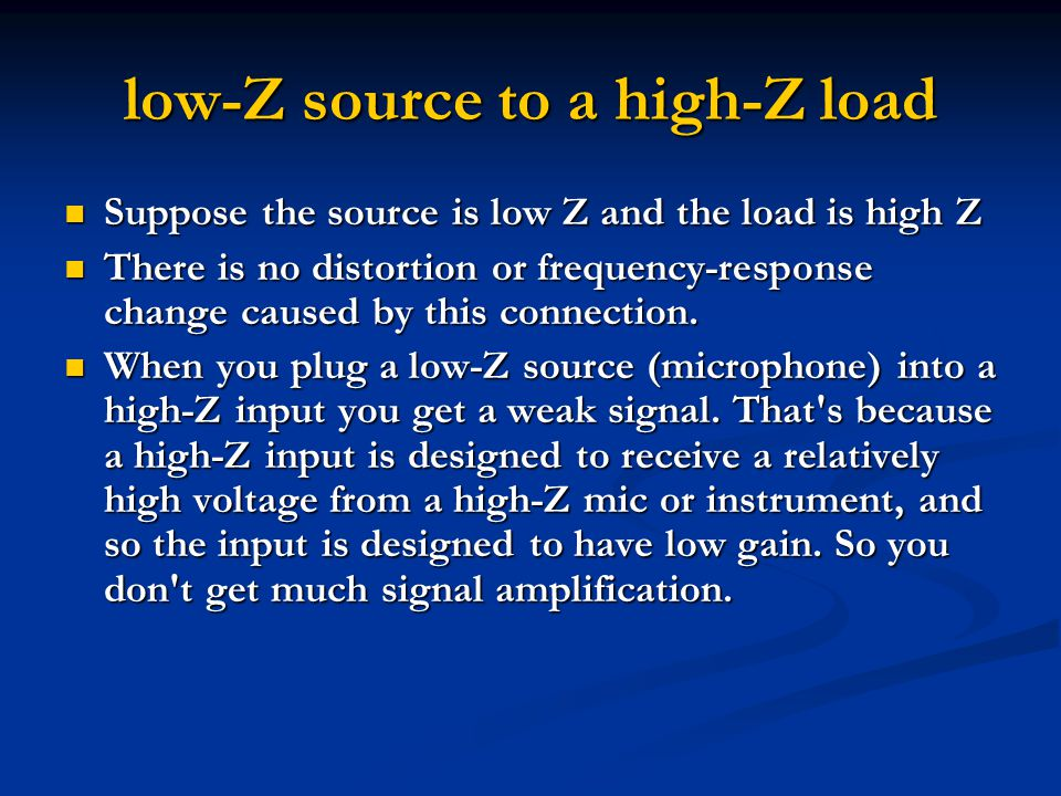 high-Z source to a low-Z load If you connect a high-Z source to a low-Z load, you might get distortion or altered response If you connect a high-Z source to a low-Z load, you might get distortion or altered response For example, suppose you connect an electric bass guitar (a high-Z device) into an XLR-type mic input (a low-Z load).