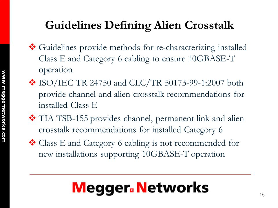 15 www.meggernetworks.com Guidelines Defining Alien Crosstalk Guidelines provide methods for re-characterizing installed Class E and Category 6 cabling to ensure 10GBASE-T operation ISO/IEC TR 24750 and CLC/TR 50173-99-1:2007 both provide channel and alien crosstalk recommendations for installed Class E TIA TSB-155 provides channel, permanent link and alien crosstalk recommendations for installed Category 6 Class E and Category 6 cabling is not recommended for new installations supporting 10GBASE-T operation