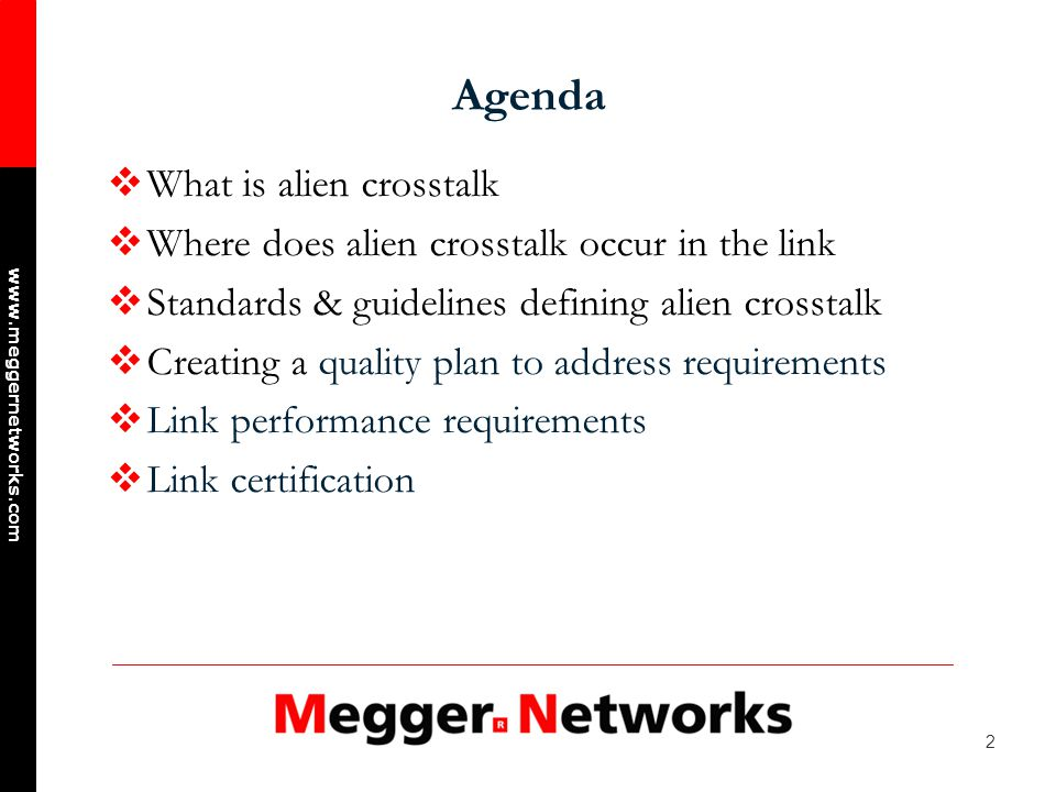 2 www.meggernetworks.com Agenda What is alien crosstalk Where does alien crosstalk occur in the link Standards & guidelines defining alien crosstalk Creating a quality plan to address requirements Link performance requirements Link certification
