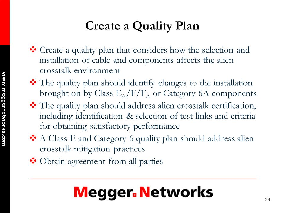 24 www.meggernetworks.com Create a Quality Plan Create a quality plan that considers how the selection and installation of cable and components affects the alien crosstalk environment The quality plan should identify changes to the installation brought on by Class E A /F/F A or Category 6A components The quality plan should address alien crosstalk certification, including identification & selection of test links and criteria for obtaining satisfactory performance A Class E and Category 6 quality plan should address alien crosstalk mitigation practices Obtain agreement from all parties