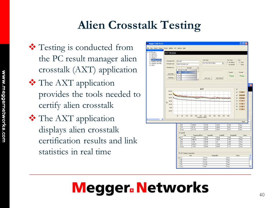 40 www.meggernetworks.com Alien Crosstalk Testing Testing is conducted from the PC result manager alien crosstalk (AXT) application The AXT application provides the tools needed to certify alien crosstalk The AXT application displays alien crosstalk certification results and link statistics in real time