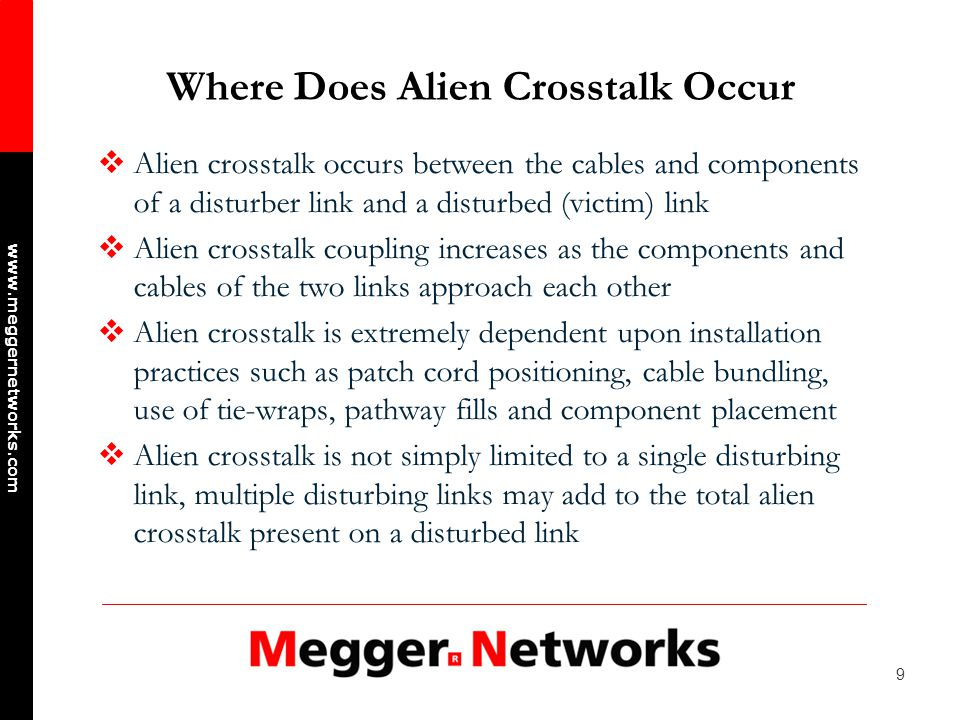 20 www.meggernetworks.com Reducing Alien Crosstalk (cont) Separate equipment and patch cords and eliminate cable ties to reduces the alien crosstalk coupling in the first few metres of the link Lay cords randomly in management bars to prevent any two cords from running in close proximity their entire length Reduce the number of cords in a waterfall and maximize the radius to reduce cord compaction Use fully shielded components to significantly reduce alien crosstalk