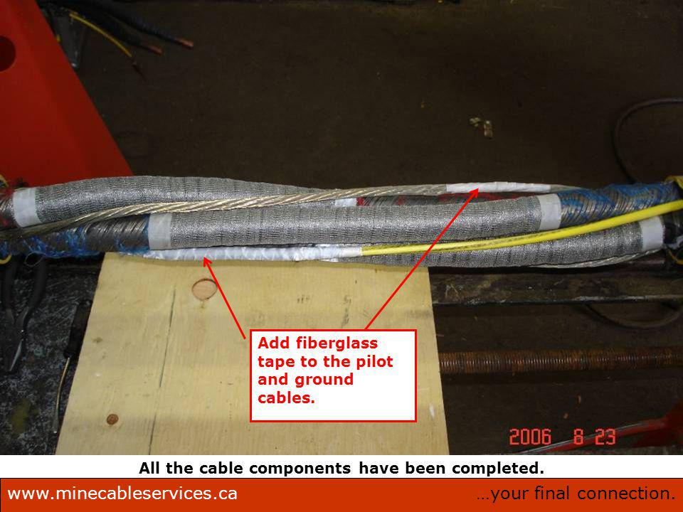 …your final connection.www.minecableservices.ca Mine Cable Services Corporation. All the cable components have been completed. Add fiberglass tape to