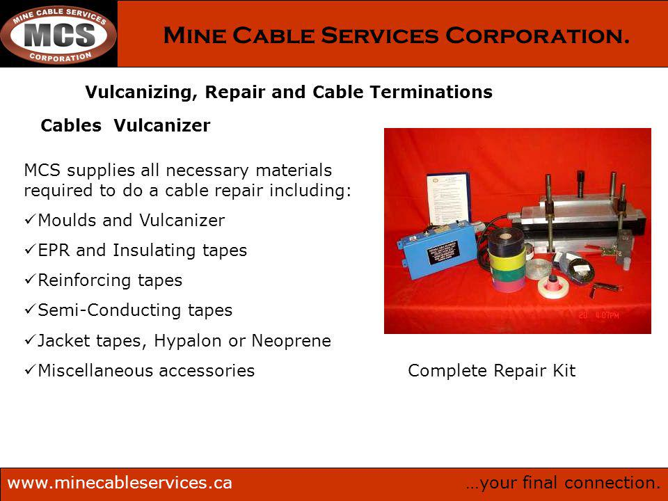 …your final connection.www.minecableservices.ca Mine Cable Services Corporation. Vulcanizing, Repair and Cable Terminations Cables Vulcanizer Complete