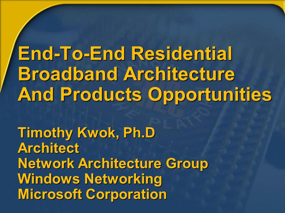 End-To-End Residential Broadband Architecture And Products Opportunities Timothy Kwok, Ph.D Architect Network Architecture Group Windows Networking Mi