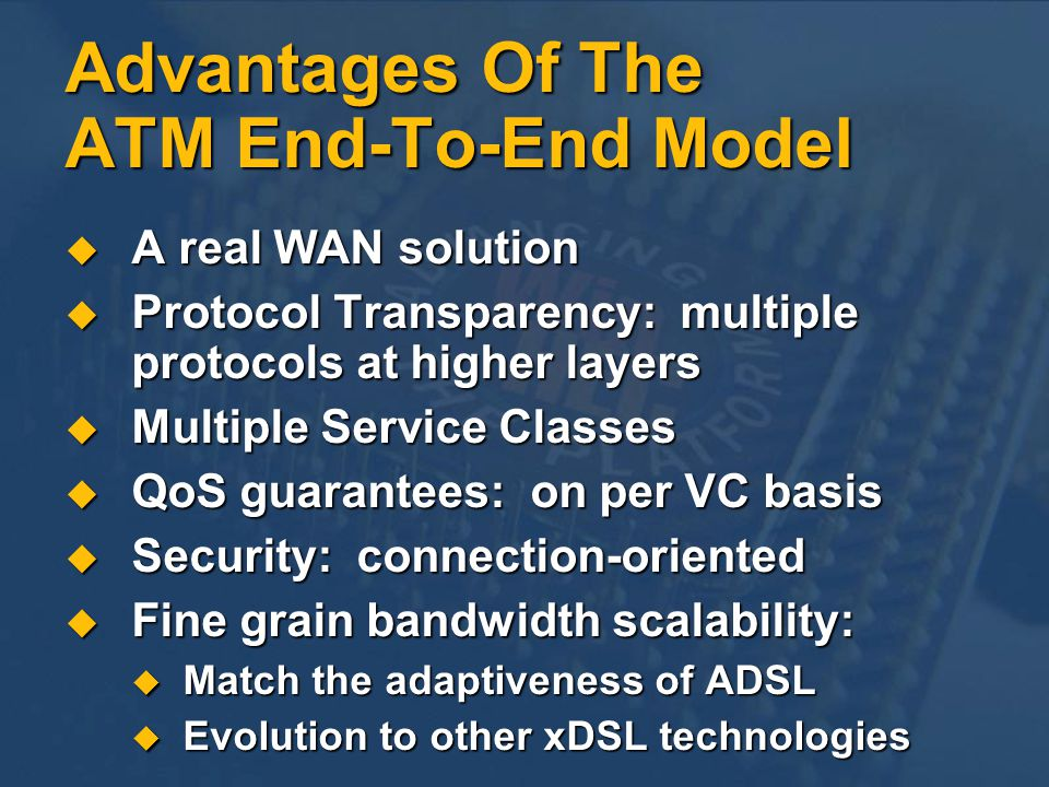 Advantages Of The ATM End-To-End Model A real WAN solution A real WAN solution Protocol Transparency: multiple protocols at higher layers Protocol Tra