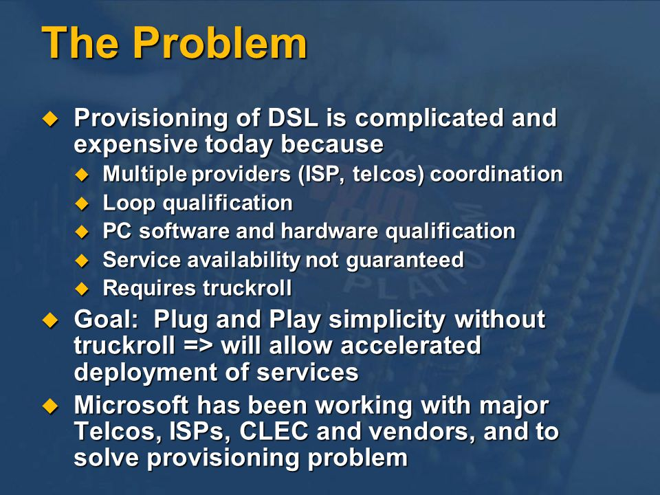 The Problem Provisioning of DSL is complicated and expensive today because Provisioning of DSL is complicated and expensive today because Multiple pro