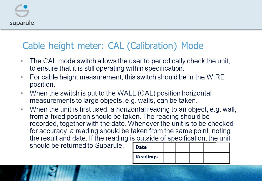 Cable height meter: CAL (Calibration) Mode The CAL mode switch allows the user to periodically check the unit, to ensure that it is still operating within specification.