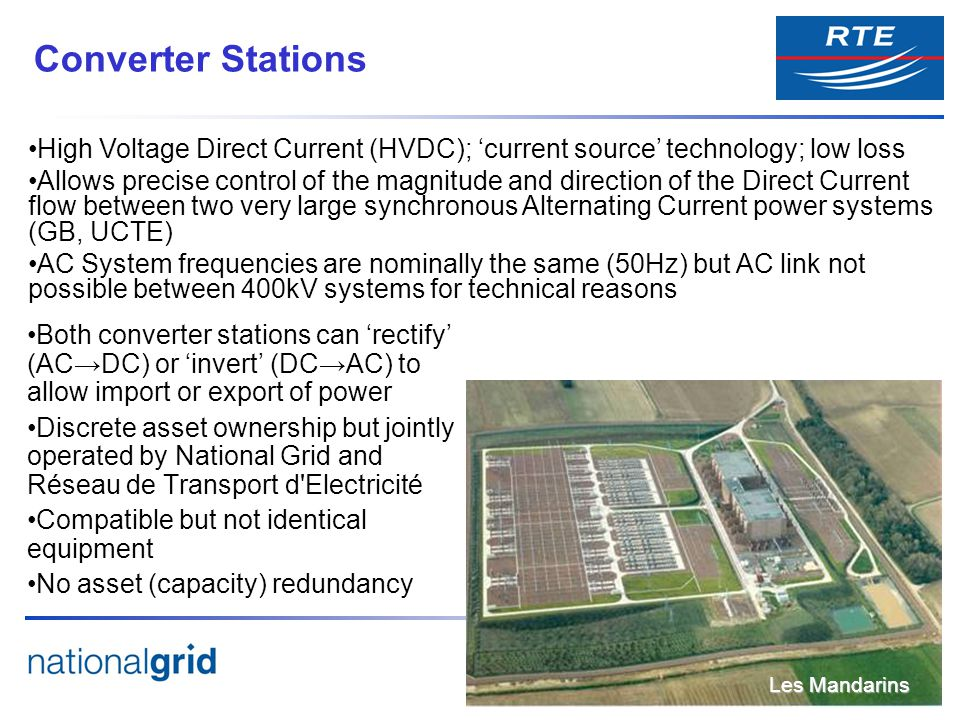 Both converter stations can rectify (ACDC) or invert (DCAC) to allow import or export of power Discrete asset ownership but jointly operated by National Grid and Réseau de Transport d Electricité Compatible but not identical equipment No asset (capacity) redundancy Converter Stations Les Mandarins High Voltage Direct Current (HVDC); current source technology; low loss Allows precise control of the magnitude and direction of the Direct Current flow between two very large synchronous Alternating Current power systems (GB, UCTE) AC System frequencies are nominally the same (50Hz) but AC link not possible between 400kV systems for technical reasons