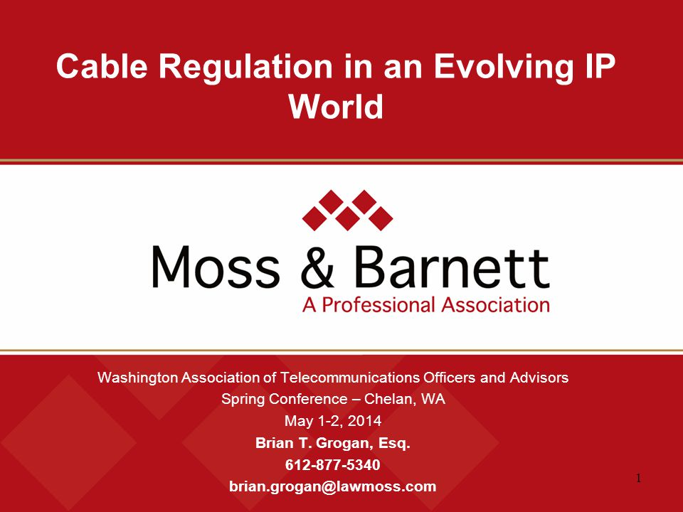 1 Cable Regulation in an Evolving IP World Washington Association of Telecommunications Officers and Advisors Spring Conference – Chelan, WA May 1-2, 2014 Brian T.