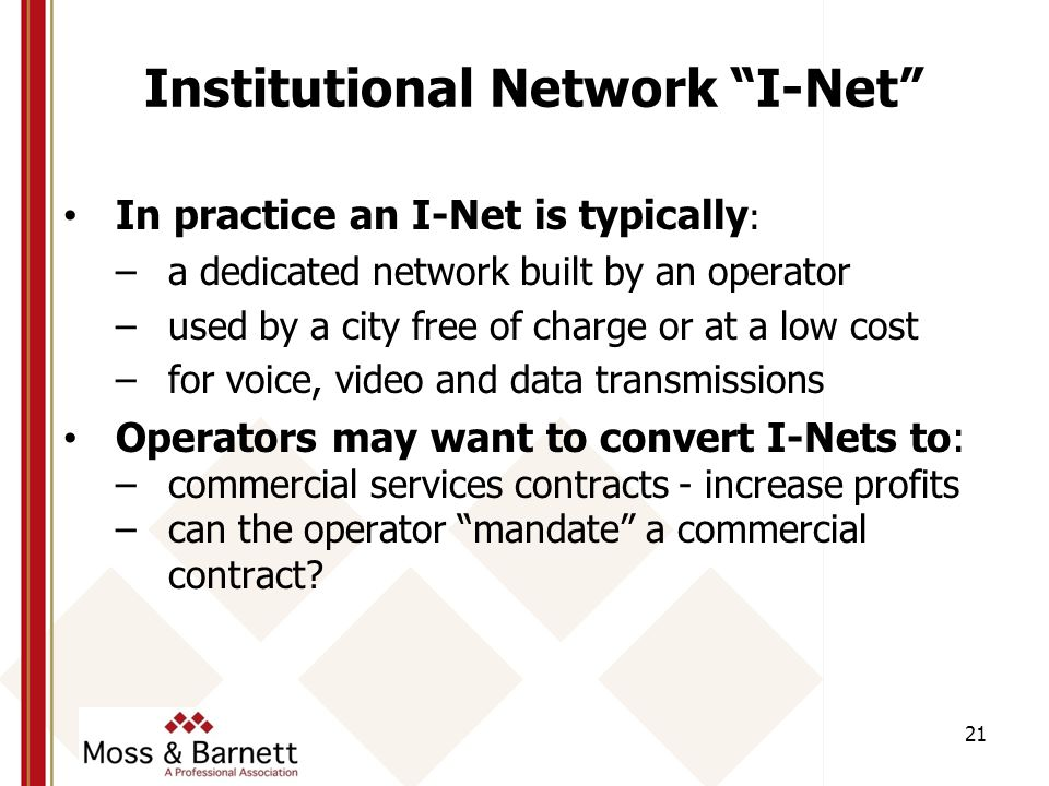 Institutional Network I-Net In practice an I-Net is typically : –a dedicated network built by an operator –used by a city free of charge or at a low cost –for voice, video and data transmissions Operators may want to convert I-Nets to: –commercial services contracts - increase profits –can the operator mandate a commercial contract.