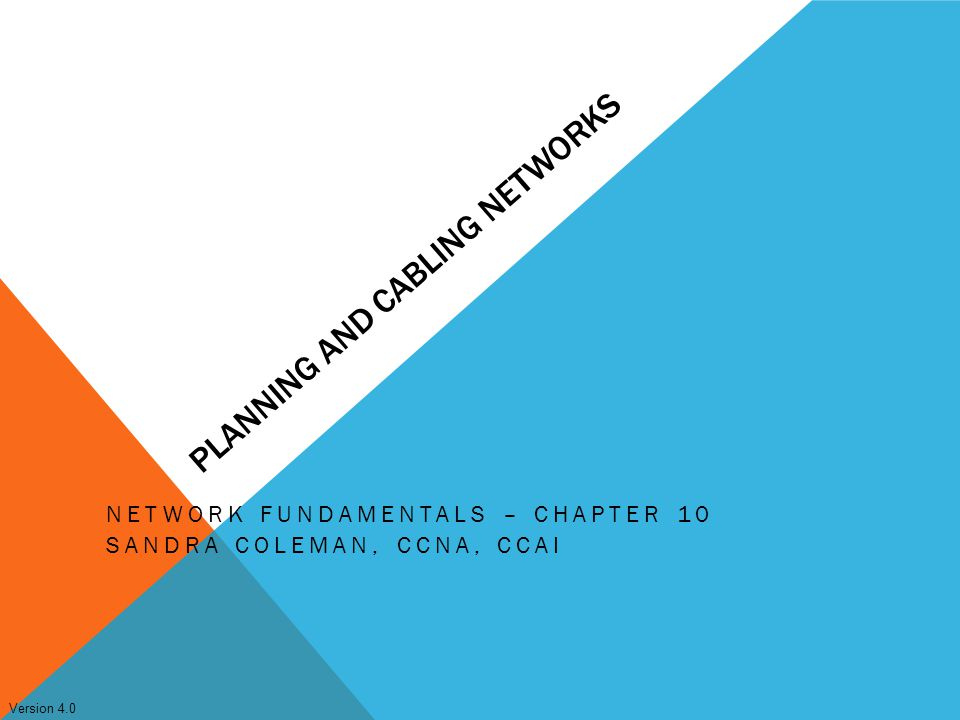 Version 4.0 PLANNING AND CABLING NETWORKS NETWORK FUNDAMENTALS – CHAPTER 10 SANDRA COLEMAN, CCNA, CCAI