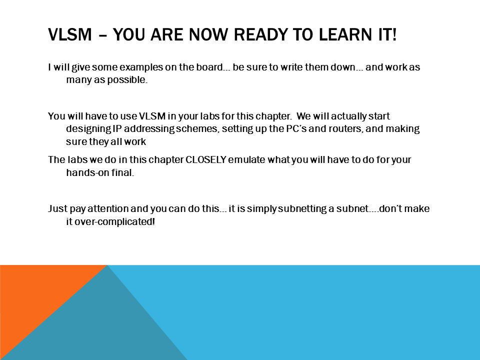 VLSM – YOU ARE NOW READY TO LEARN IT! I will give some examples on the board… be sure to write them down… and work as many as possible. You will have
