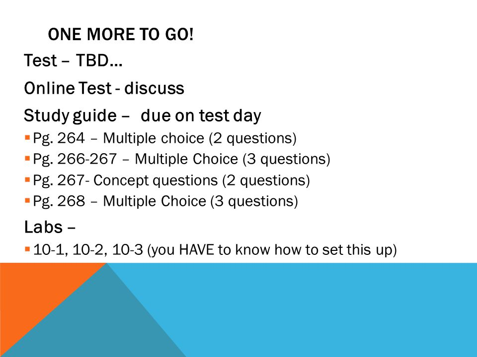 ONE MORE TO GO! Test – TBD… Online Test - discuss Study guide – due on test day Pg. 264 – Multiple choice (2 questions) Pg. 266-267 – Multiple Choice
