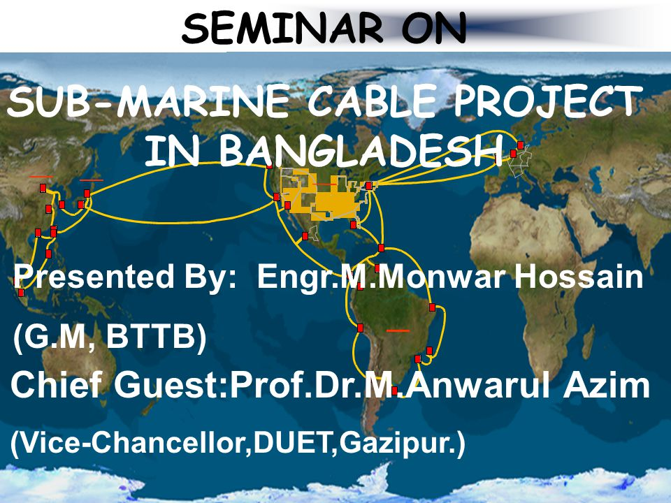 SEMINAR ON SUB-MARINE CABLE PROJECT IN BANGLADESH Presented By: Engr.M.Monwar Hossain (G.M, BTTB) Chief Guest:Prof.Dr.M.Anwarul Azim (Vice-Chancellor,DUET,Gazipur.)