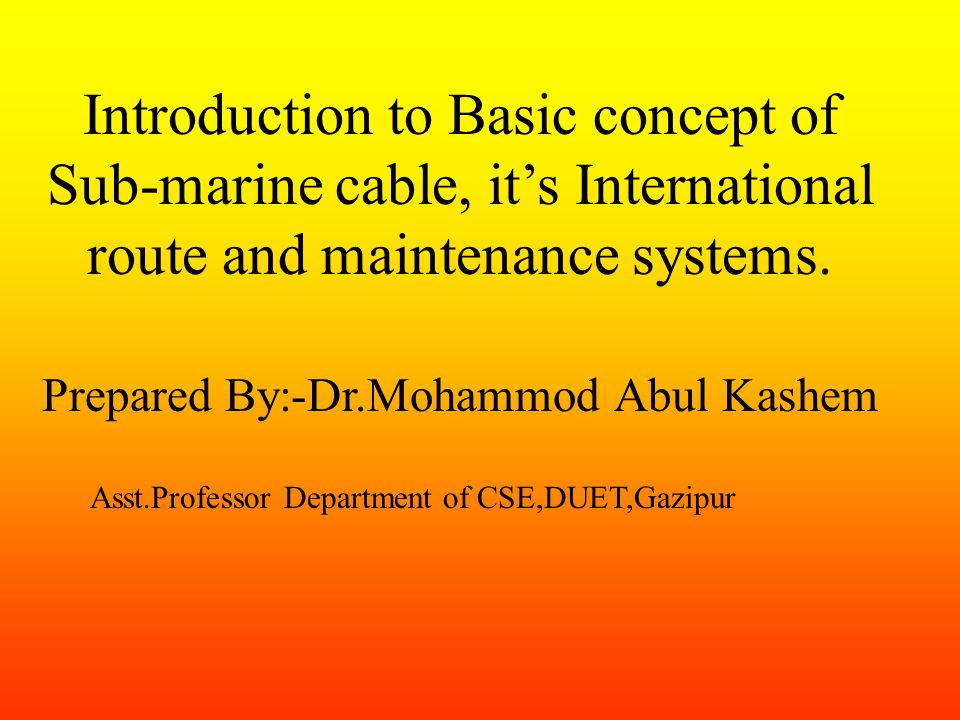 Introduction to Basic concept of Sub-marine cable, its International route and maintenance systems.