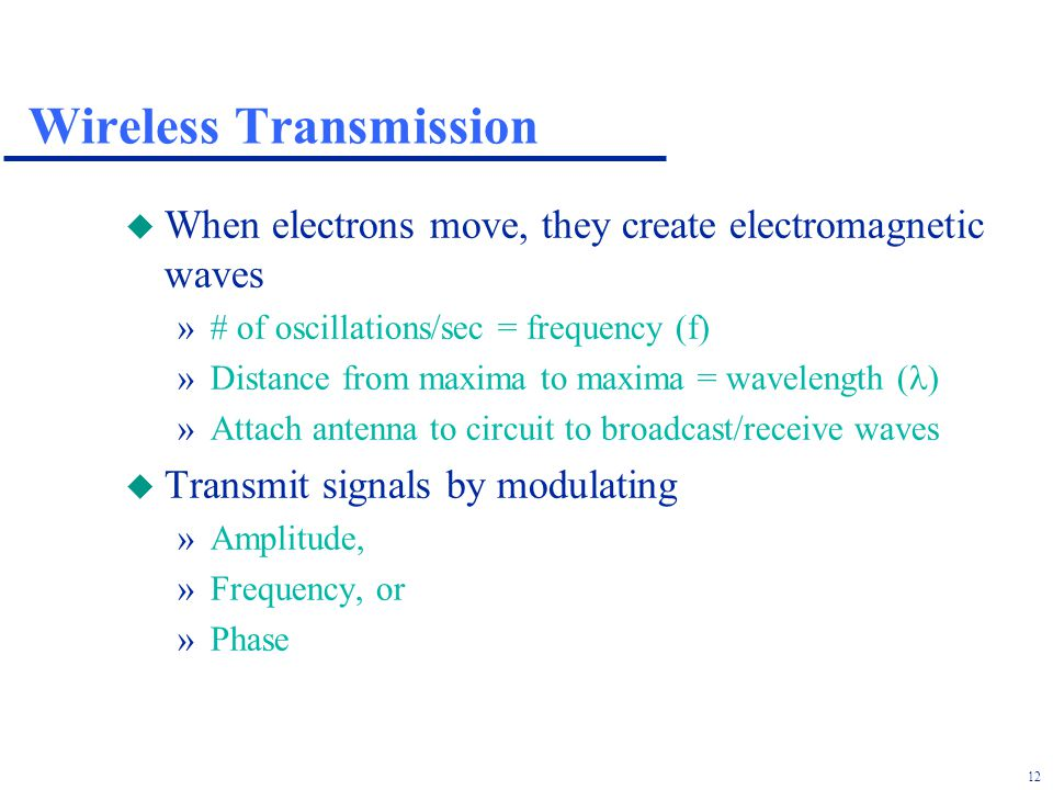 12 Wireless Transmission u When electrons move, they create electromagnetic waves »# of oscillations/sec = frequency (f) »Distance from maxima to maxima = wavelength ( ) »Attach antenna to circuit to broadcast/receive waves u Transmit signals by modulating »Amplitude, »Frequency, or »Phase