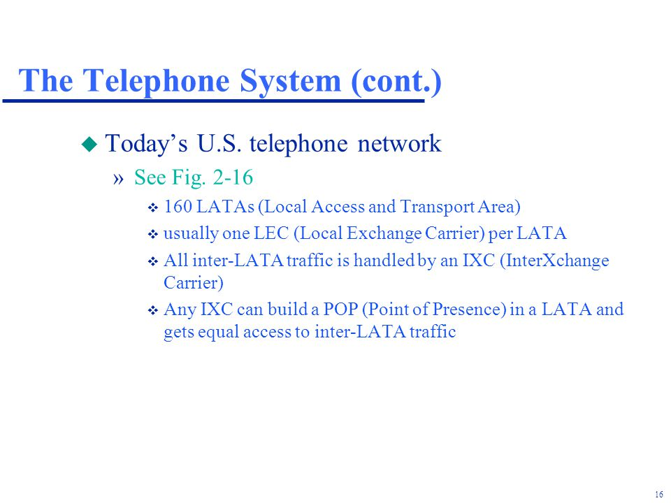 16 The Telephone System (cont.) u Todays U.S. telephone network »See Fig.