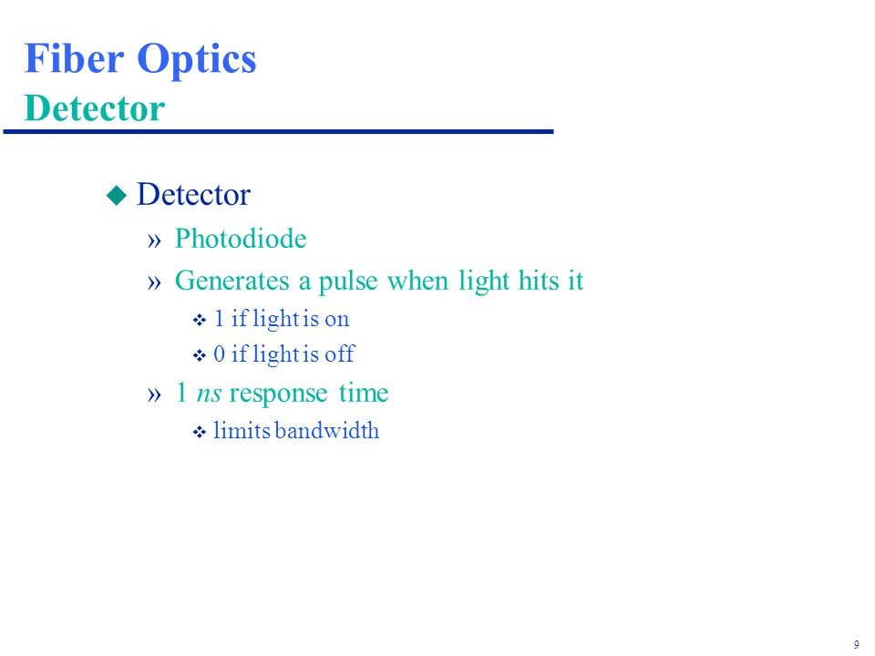 9 Fiber Optics Detector u Detector »Photodiode »Generates a pulse when light hits it v 1 if light is on v 0 if light is off »1 ns response time v limits bandwidth