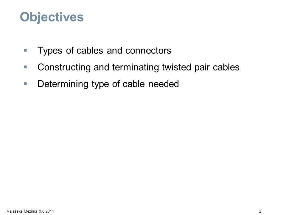 Valašské Meziříčí 9.6.20142 Objectives Types of cables and connectors Constructing and terminating twisted pair cables Determining type of cable needed