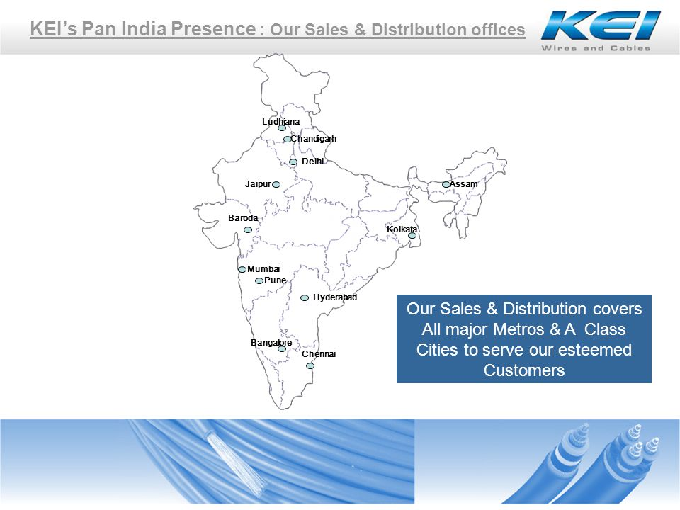 Delhi KEIs Pan India Presence : Our Sales & Distribution offices Mumbai Jaipur Kolkata Chennai Bangalore Hyderabad Pune Baroda Chandigarh Ludhiana Our Sales & Distribution covers All major Metros & A Class Cities to serve our esteemed Customers Assam
