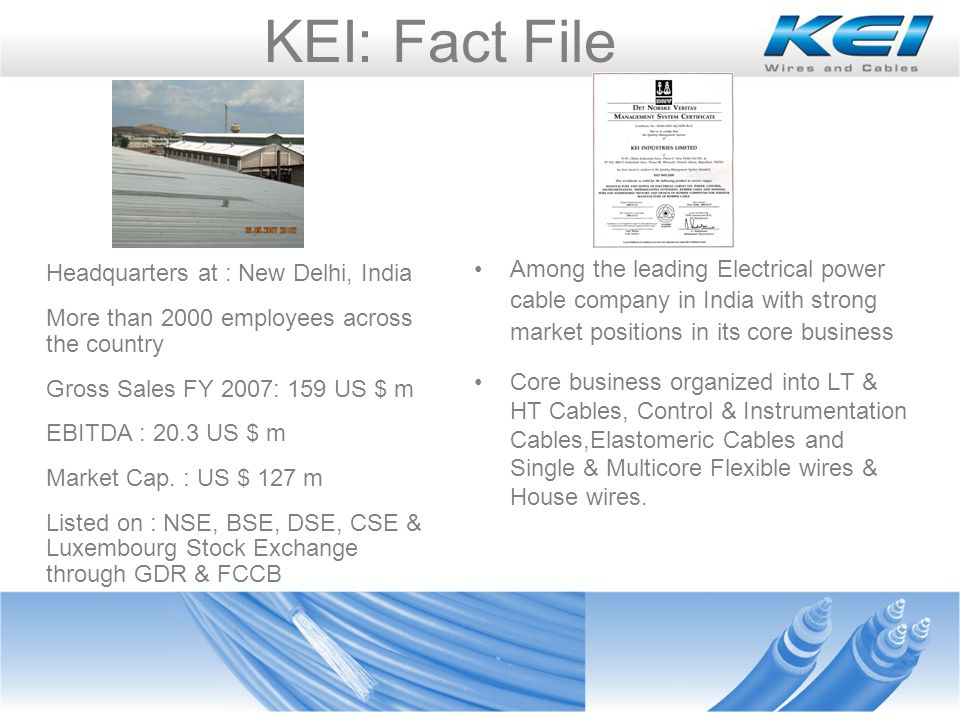 KEI: Fact File Headquarters at : New Delhi, India More than 2000 employees across the country Gross Sales FY 2007: 159 US $ m EBITDA : 20.3 US $ m Market Cap.