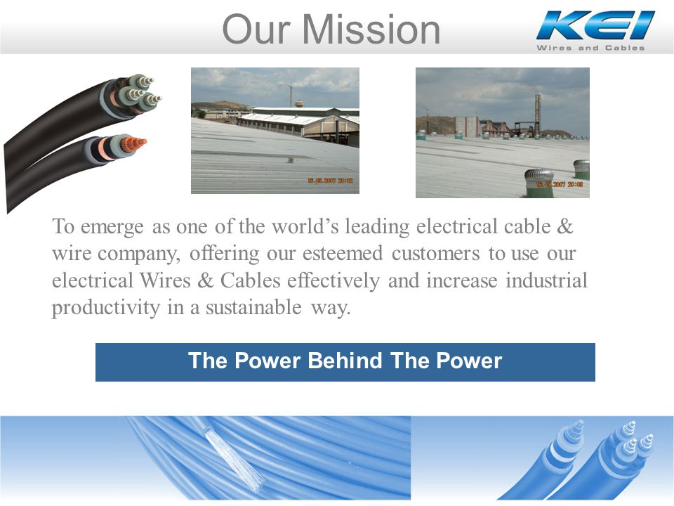 Our Mission The Power Behind The Power To emerge as one of the worlds leading electrical cable & wire company, offering our esteemed customers to use our electrical Wires & Cables effectively and increase industrial productivity in a sustainable way.