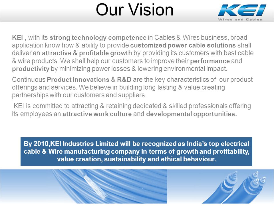 Our Vision KEI, with its strong technology competence in Cables & Wires business, broad application know how & ability to provide customized power cable solutions shall deliver an attractive & profitable growth by providing its customers with best cable & wire products.