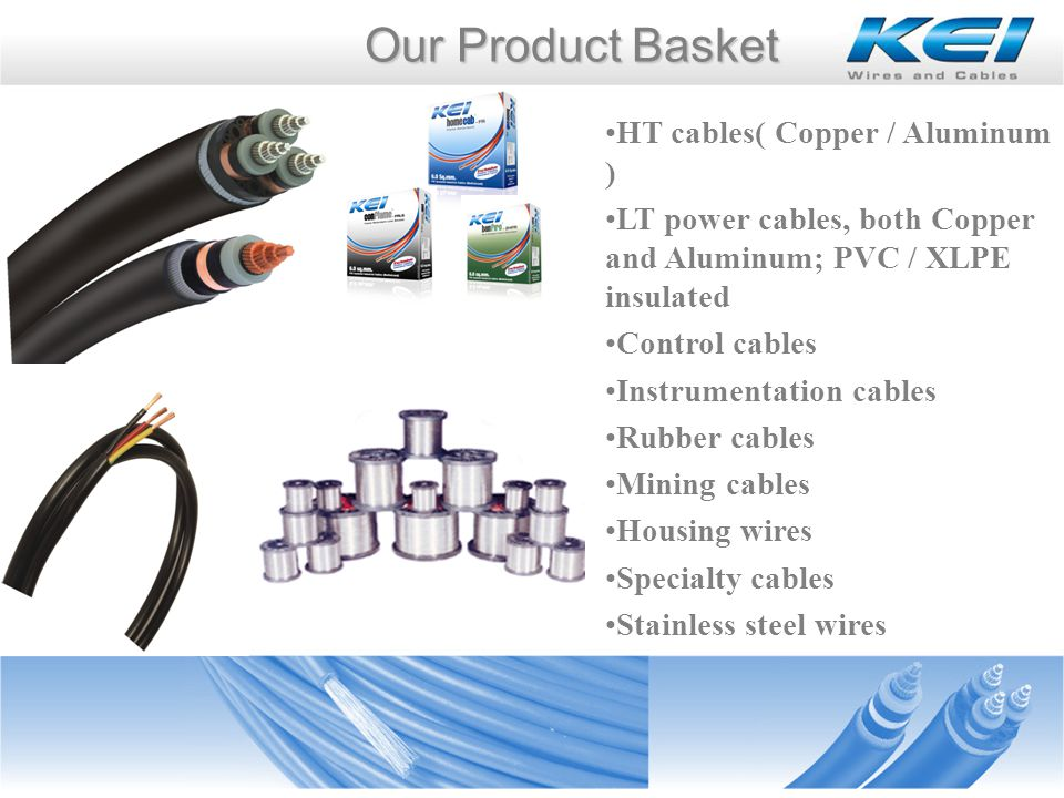 HT cables( Copper / Aluminum ) LT power cables, both Copper and Aluminum; PVC / XLPE insulated Control cables Instrumentation cables Rubber cables Mining cables Housing wires Specialty cables Stainless steel wires Our Product Basket