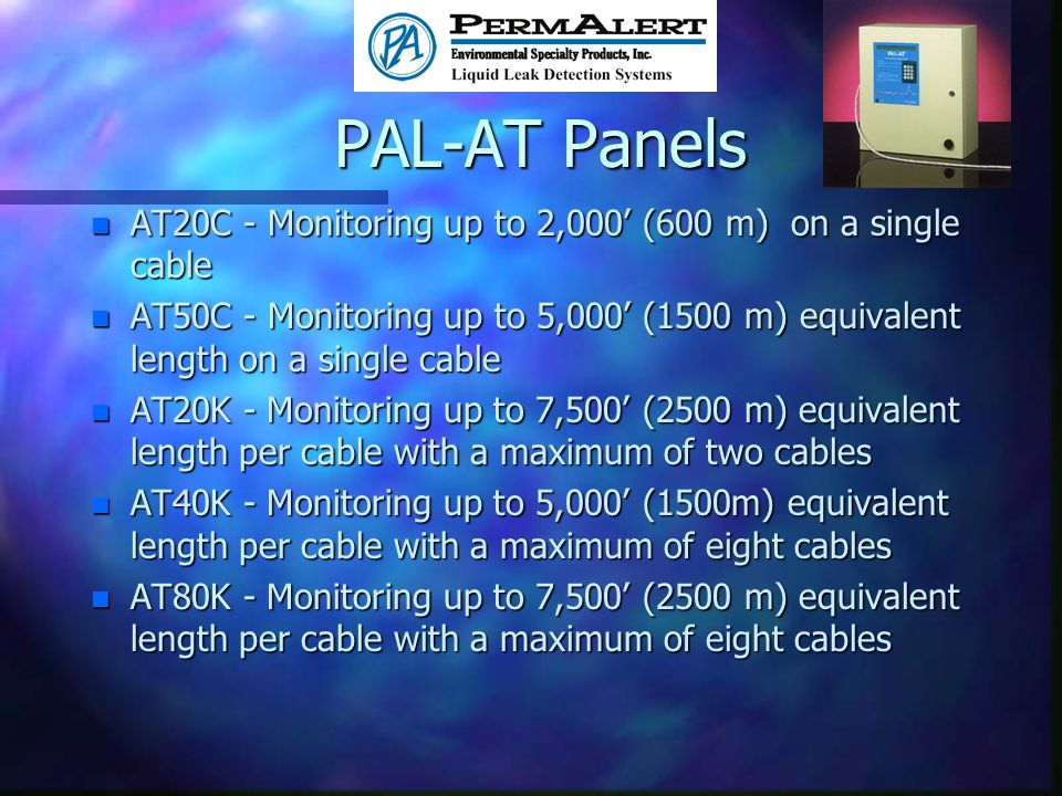 PAL-AT Panels n AT20C - Monitoring up to 2,000 (600 m) on a single cable n AT50C - Monitoring up to 5,000 (1500 m) equivalent length on a single cable n AT20K - Monitoring up to 7,500 (2500 m) equivalent length per cable with a maximum of two cables n AT40K - Monitoring up to 5,000 (1500m) equivalent length per cable with a maximum of eight cables n AT80K - Monitoring up to 7,500 (2500 m) equivalent length per cable with a maximum of eight cables