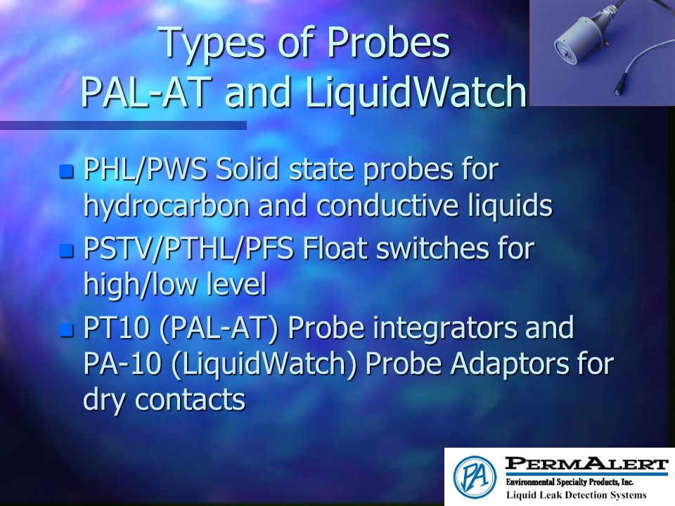 Types of Probes PAL-AT and LiquidWatch n PHL/PWS Solid state probes for hydrocarbon and conductive liquids n PSTV/PTHL/PFS Float switches for high/low