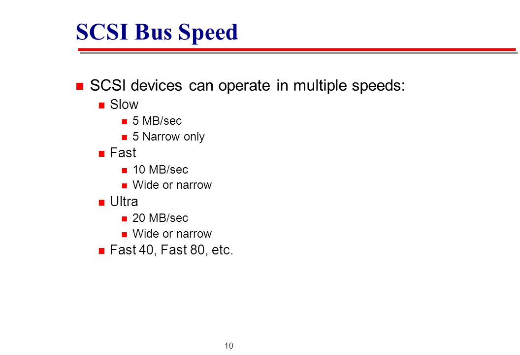 10 SCSI Bus Speed SCSI devices can operate in multiple speeds: Slow 5 MB/sec 5 Narrow only Fast 10 MB/sec Wide or narrow Ultra 20 MB/sec Wide or narrow Fast 40, Fast 80, etc.