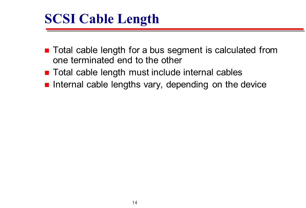 14 SCSI Cable Length Total cable length for a bus segment is calculated from one terminated end to the other Total cable length must include internal