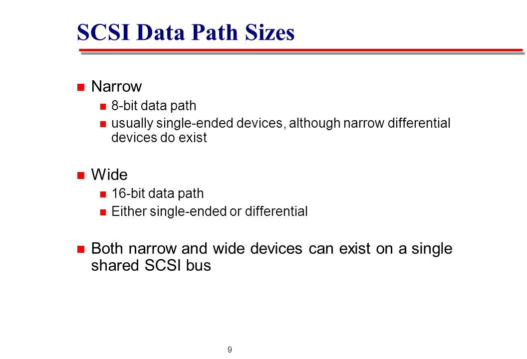 9 SCSI Data Path Sizes Narrow 8-bit data path usually single-ended devices, although narrow differential devices do exist Wide 16-bit data path Either single-ended or differential Both narrow and wide devices can exist on a single shared SCSI bus