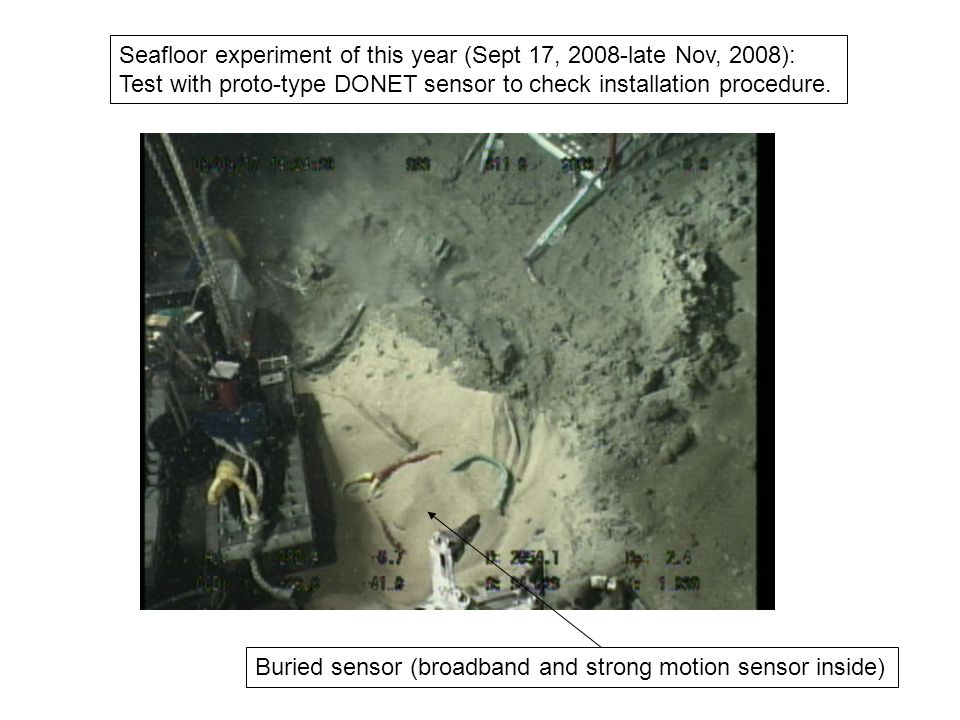 Seafloor experiment of this year (Sept 17, 2008-late Nov, 2008): Test with proto-type DONET sensor to check installation procedure.