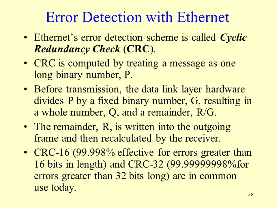 28 Error Detection with Ethernet Ethernets error detection scheme is called Cyclic Redundancy Check (CRC). CRC is computed by treating a message as on