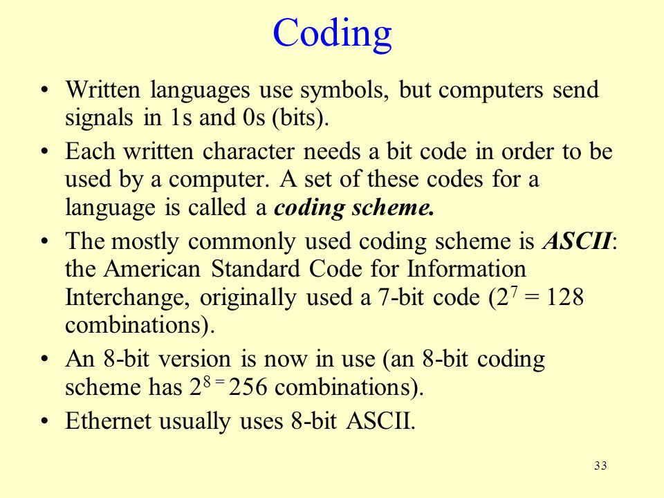 33 Coding Written languages use symbols, but computers send signals in 1s and 0s (bits). Each written character needs a bit code in order to be used b