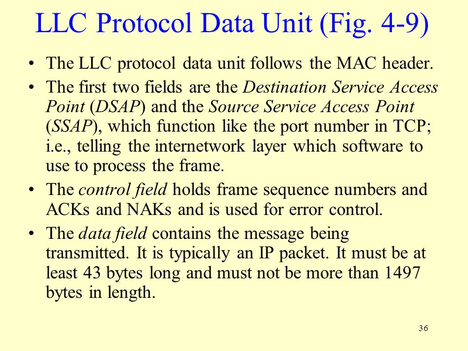 36 LLC Protocol Data Unit (Fig. 4-9) The LLC protocol data unit follows the MAC header. The first two fields are the Destination Service Access Point
