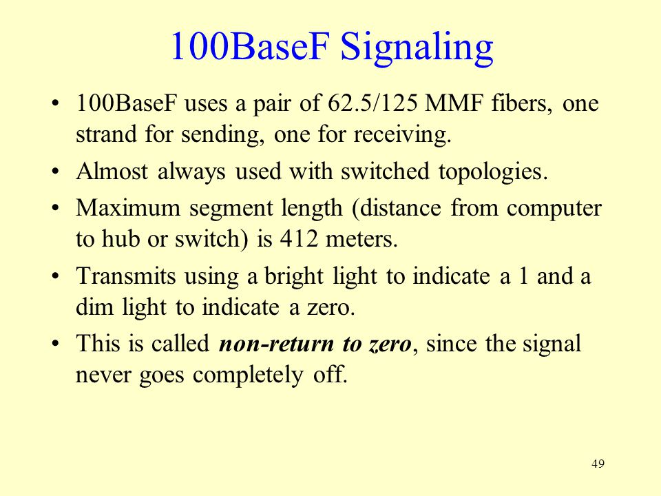 49 100BaseF Signaling 100BaseF uses a pair of 62.5/125 MMF fibers, one strand for sending, one for receiving. Almost always used with switched topolog