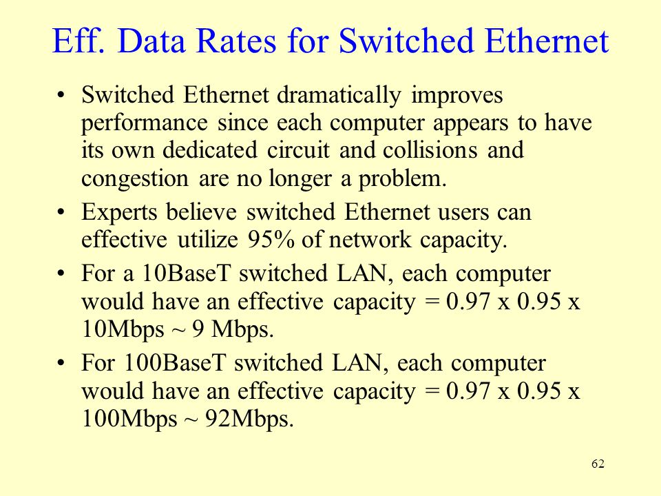 62 Eff. Data Rates for Switched Ethernet Switched Ethernet dramatically improves performance since each computer appears to have its own dedicated cir