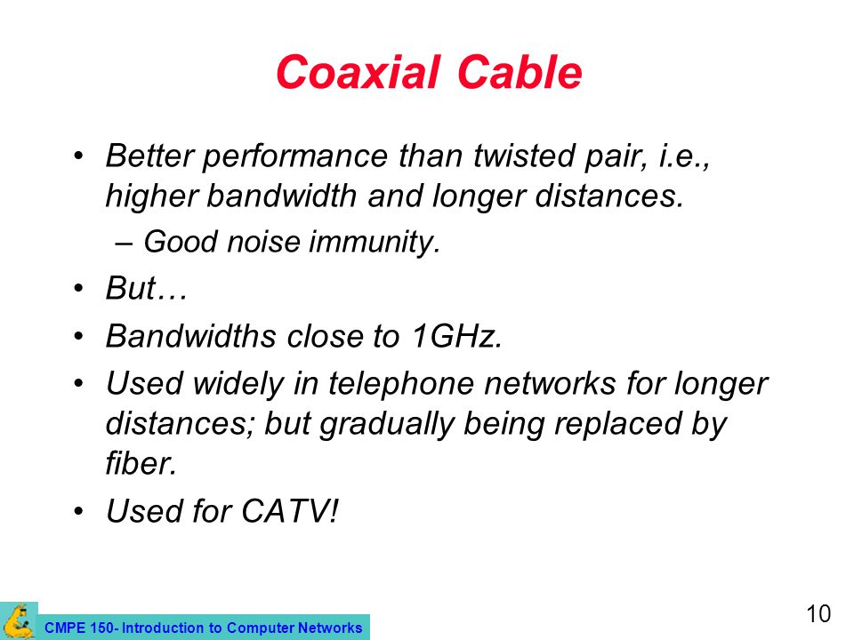 CMPE 150- Introduction to Computer Networks 10 Coaxial Cable Better performance than twisted pair, i.e., higher bandwidth and longer distances. –Good