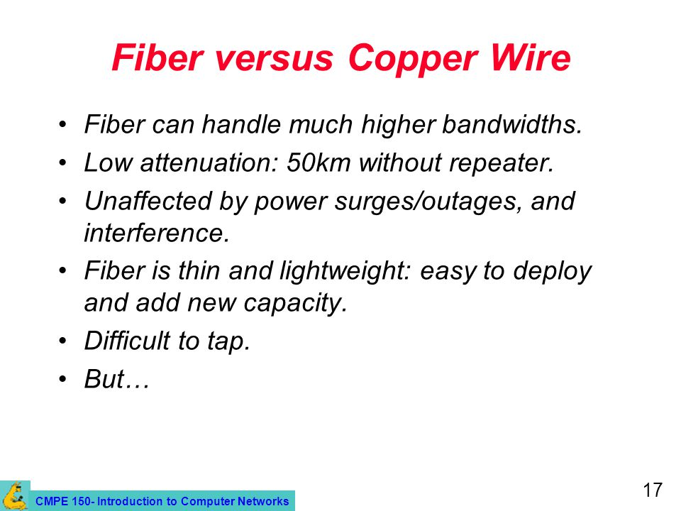 CMPE 150- Introduction to Computer Networks 17 Fiber versus Copper Wire Fiber can handle much higher bandwidths.