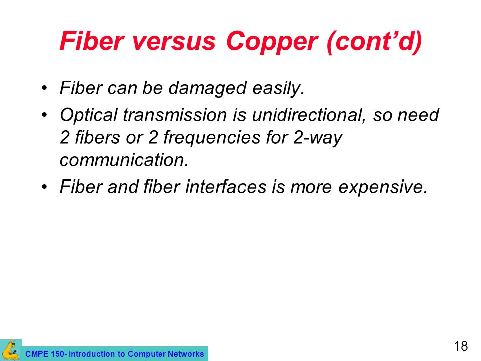 CMPE 150- Introduction to Computer Networks 18 Fiber versus Copper (contd) Fiber can be damaged easily. Optical transmission is unidirectional, so nee