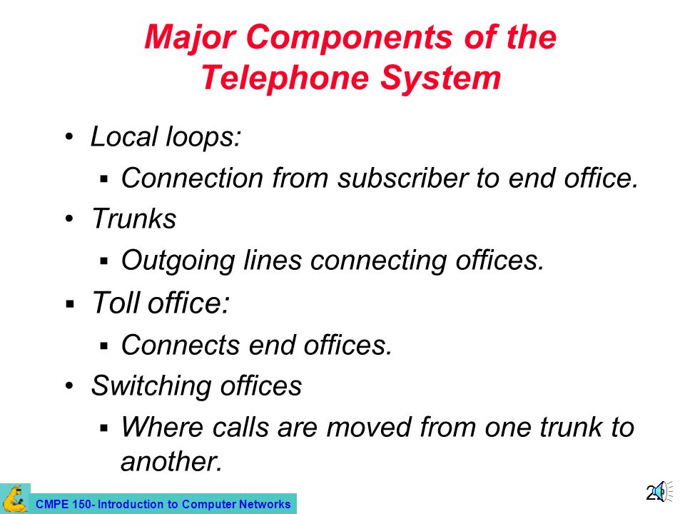 CMPE 150- Introduction to Computer Networks 22 Major Components of the Telephone System Local loops: Connection from subscriber to end office. Trunks